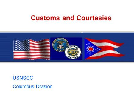 Customs and Courtesies USNSCC Columbus Division. Customs and Courtesies This lesson is divided into 3 modules:  Lesson 1 - Introduction to Customs and.
