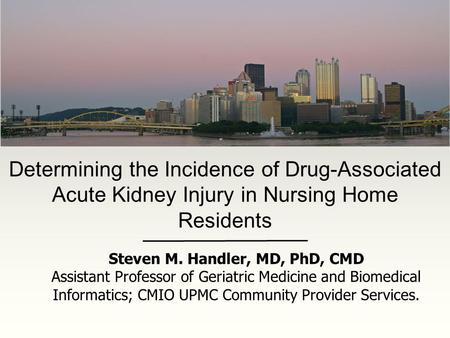 Determining the Incidence of Drug-Associated Acute Kidney Injury in Nursing Home Residents Steven M. Handler, MD, PhD, CMD Assistant Professor of Geriatric.