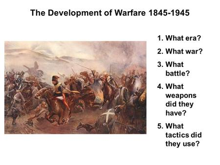 The Development of Warfare 1845-1945 1.What era? 2.What war? 3.What battle? 4.What weapons did they have? 5.What tactics did they use?