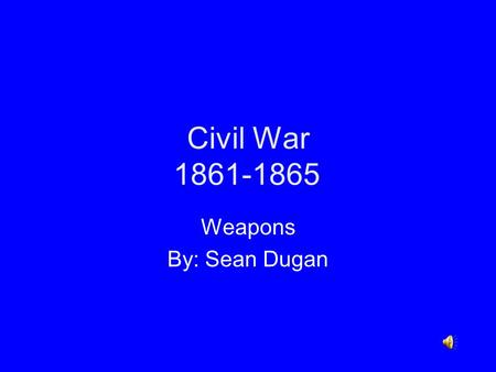 Civil War 1861-1865 Weapons By: Sean Dugan Civil War Background Fought between the Union (North) and the Confederacy (South) The war lasted from 1861-