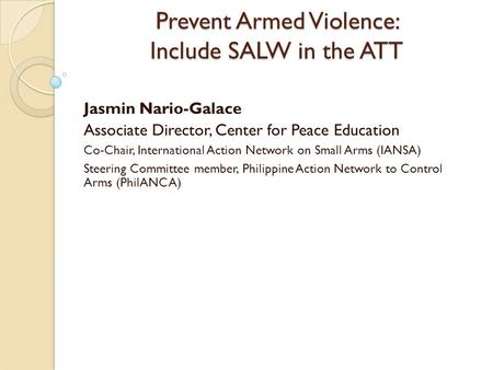 Prevent Armed Violence: Include SALW in the ATT Jasmin Nario-Galace Associate Director, Center for Peace Education Co-Chair, International Action Network.