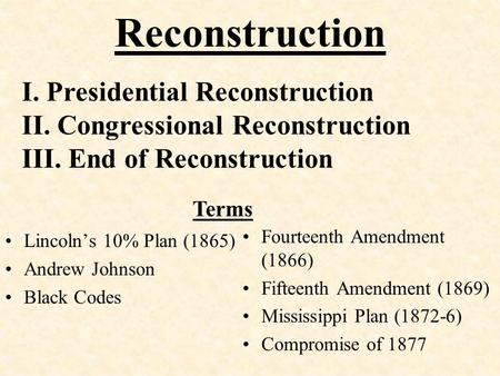 Reconstruction Lincoln's 10% Plan (1865) Andrew Johnson Black Codes Fourteenth Amendment (1866) Fifteenth Amendment (1869) Mississippi Plan (1872-6) Compromise.
