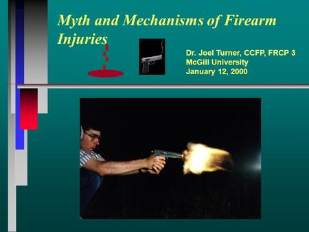 Myth and Mechanisms of Firearm Injuries Dr. Joel Turner, CCFP, FRCP 3 McGill University January 12, 2000.