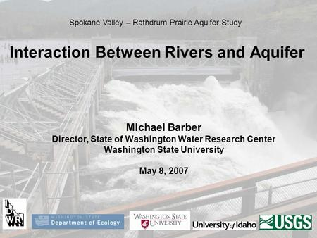 Interaction Between Rivers and Aquifer Michael Barber Director, State of Washington Water Research Center Washington State University May 8, 2007 Spokane.