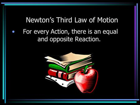Newton's Third Law of Motion For every Action, there is an equal and opposite Reaction.