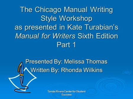 Tomás Rivera Center for Student Success The Chicago Manual Writing Style Workshop as presented in Kate Turabian's Manual for Writers Sixth Edition Part.