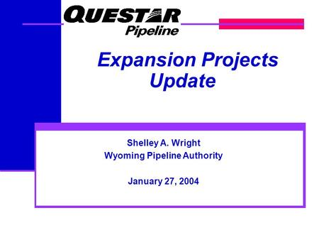 Shelley A. Wright Wyoming Pipeline Authority January 27, 2004 Expansion Projects Update.