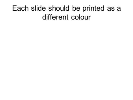 Each slide should be printed as a different colour.