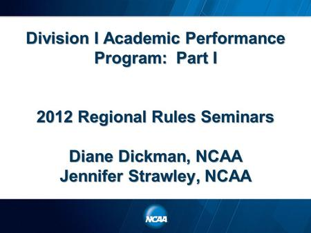 Division I Academic Performance Program: Part I 2012 Regional Rules Seminars Diane Dickman, NCAA Jennifer Strawley, NCAA.