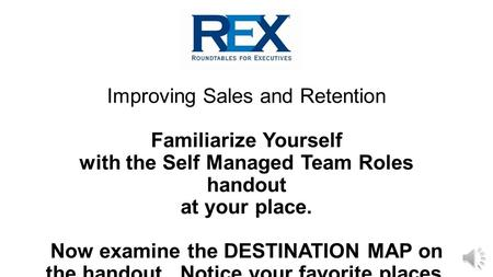 Improving Sales and Retention Familiarize Yourself with the Self Managed Team Roles handout at your place. Now examine the DESTINATION MAP on the handout.