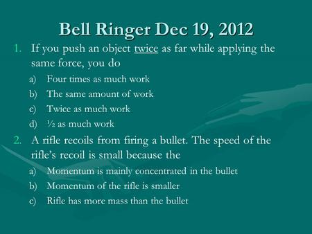 Bell Ringer Dec 19, 2012 1. 1.If you push an object twice as far while applying the same force, you do a) a)Four times as much work b) b)The same amount.