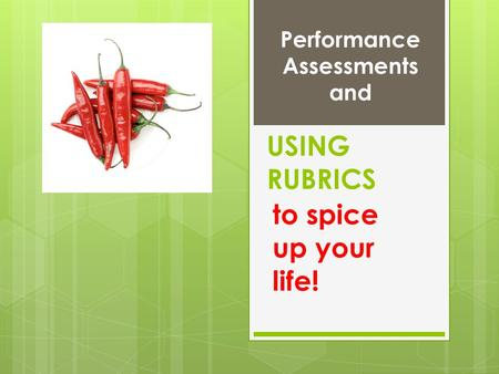 USING RUBRICS to spice up your life! Performance Assessments and.