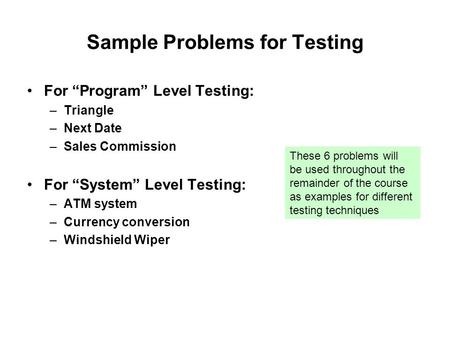 "Sample Problems for Testing For ""Program"" Level Testing: –Triangle –Next Date –Sales Commission For ""System"" Level Testing: –ATM system –Currency conversion."