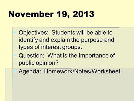 November 19, 2013  Objectives: Students will be able to identify and explain the purpose and types of interest groups.  Question: What is the importance.