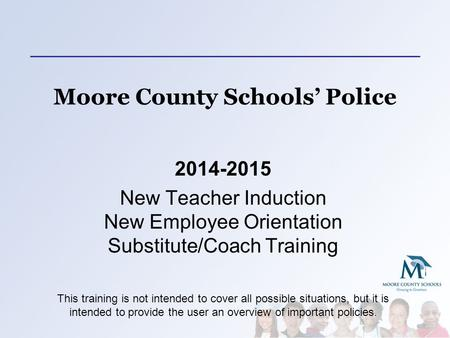 Moore County Schools' Police 2014-2015 New Teacher Induction New Employee Orientation Substitute/Coach Training This training is not intended to cover.