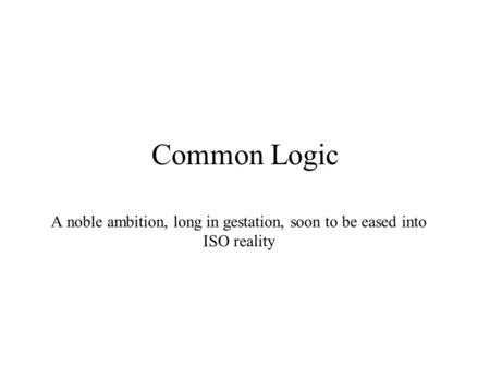 Common Logic A noble ambition, long in gestation, soon to be eased into ISO reality.