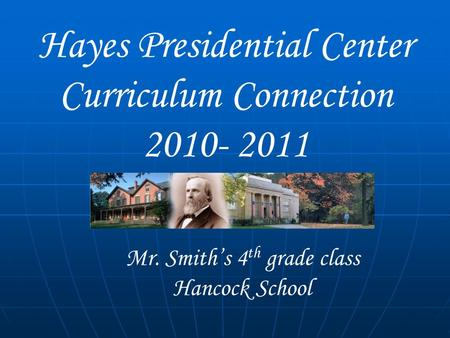 Hayes Presidential Center Curriculum Connection 2010- 2011 Mr. Smith's 4 th grade class Hancock School.