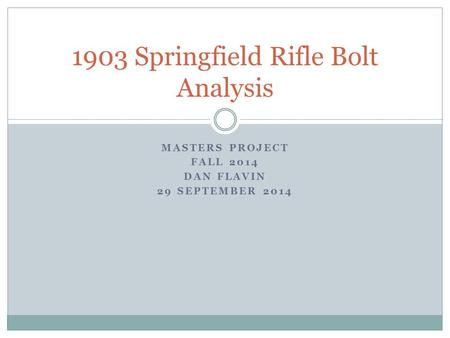MASTERS PROJECT FALL 2014 DAN FLAVIN 29 SEPTEMBER 2014 1903 Springfield Rifle Bolt Analysis.
