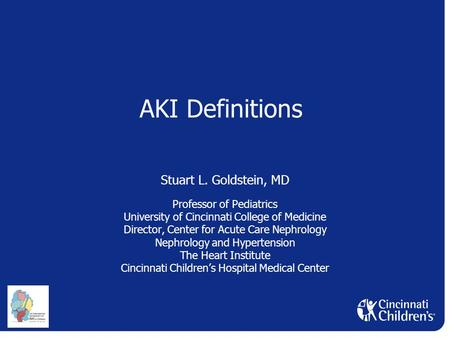 AKI Definitions Stuart L. Goldstein, MD Professor of Pediatrics University of Cincinnati College of Medicine Director, Center for Acute Care Nephrology.