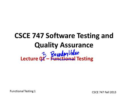 Functional Testing 1 CSCE 747 Fall 2013 CSCE 747 Software Testing and Quality Assurance Lecture 01 – Functional Testing.