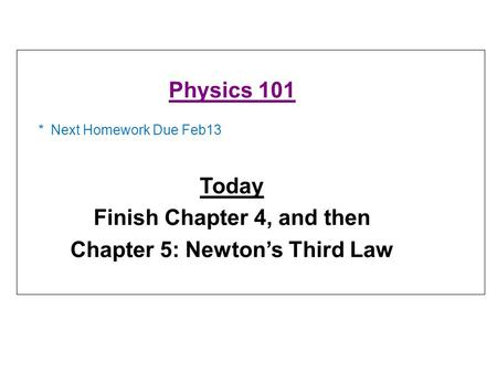 * Next Homework Due Feb13 Physics 101 Today Finish Chapter 4, and then Chapter 5: Newton's Third Law.