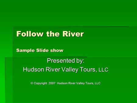 Follow the River Sample Slide show Presented by: Hudson River Valley Tours, LLC © Copyright 2007 Hudson River Valley Tours, LLC.