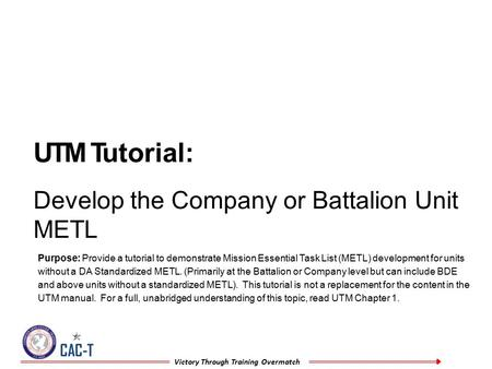 CAC-T Victory Through Training Overmatch UTM Tutorial: Develop the Company or Battalion Unit METL Purpose: Provide a tutorial to demonstrate Mission Essential.