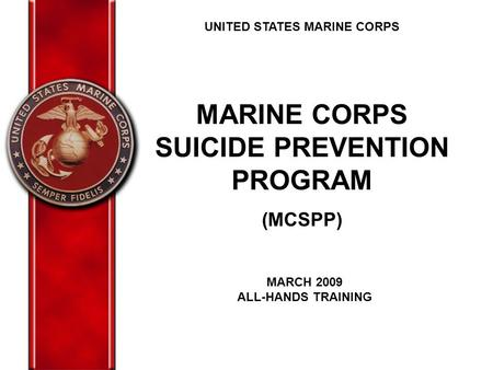 UNITED STATES MARINE CORPS MARINE CORPS SUICIDE PREVENTION PROGRAM (MCSPP) MARCH 2009 ALL-HANDS TRAINING.
