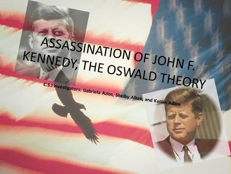 ASSASSINATION OF JOHN F. KENNEDY, THE OSWALD THEORY C.S.I investigators: Gabriela Azios, Shelby Alkek, and Kaitlin Adam.