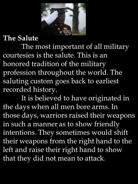 The Salute The most important of all military courtesies is the salute. This is an honored tradition of the military profession throughout the world. The.