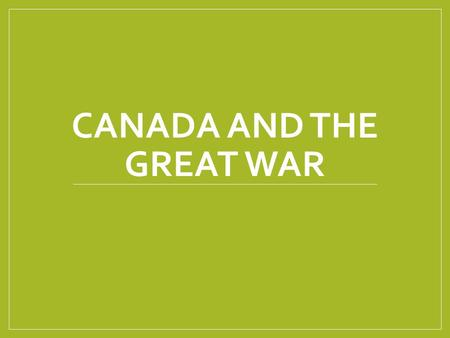 CANADA AND THE GREAT WAR. The Story So Far June 28 th The Arch Duke Franz Ferdinand of Austria is assassinated July 28 th Austria Declares war on Serbia.
