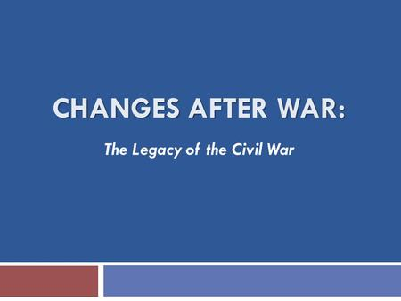 CHANGES AFTER WAR: The Legacy of the Civil War. LINCOLN  The transformation of Abraham Lincoln—  What can this tell us about Lincoln's presidency? About.