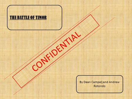 CONFIDENTIAL THE BATTLE OF TIMOR By Dean Campelj and Andrew Rotondo.