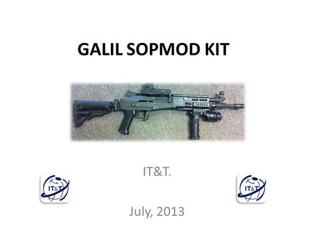 GALIL SOPMOD KIT IT&T. July, 2013. Objectives To provide modular, standardized, versatile weapons accessories such as suppressors, flash hiders, rails.
