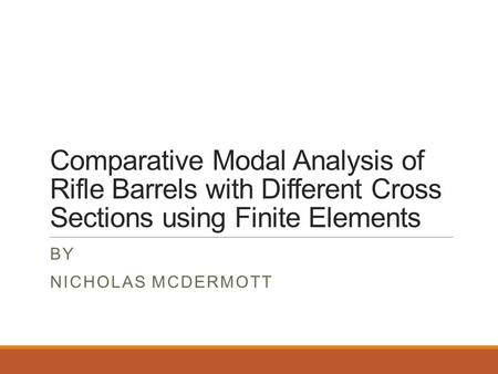Comparative Modal Analysis of Rifle Barrels with Different Cross Sections using Finite Elements BY NICHOLAS MCDERMOTT.