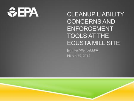 CLEANUP LIABILITY CONCERNS AND ENFORCEMENT TOOLS AT THE ECUSTA MILL SITE Jennifer Wendel, EPA March 25, 2015.