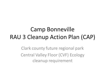 Camp Bonneville RAU 3 Cleanup Action Plan (CAP) Clark county future regional park Central Valley Floor (CVF) Ecology cleanup requirement.