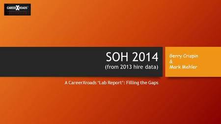 SOH 2014 (from 2013 hire data) A CareerXroads 'Lab Report': Filling the Gaps Gerry Crispin & Mark Mehler.