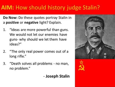 "AIM: How should history judge Stalin? Do Now: Do these quotes portray Stalin in a positive or negative light? Explain. 1.""Ideas are more powerful than."