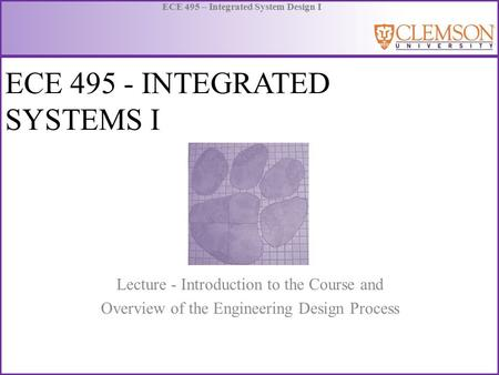 ECE 495 – Integrated System Design I ECE 495 - INTEGRATED SYSTEMS I Lecture - Introduction to the Course and Overview of the Engineering Design Process.