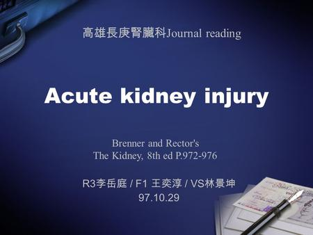 Acute kidney injury R3 李岳庭 / F1 王奕淳 / VS 林景坤 97.10.29 Brenner and Rector's The Kidney, 8th ed P.972-976 高雄長庚腎臟科 Journal reading.