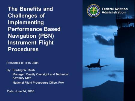 Federal Aviation Administration The Benefits and Challenges of Implementing Performance Based Navigation (PBN) Instrument Flight Procedures By: Presented.