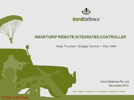 SMARTGRIP REMOTE INTEGRATED CONTROLLER Keep Focused - Engage Quicker – Stay Safer Kord Defence Pty Ltd December 2013 CONFIDENTIAL.