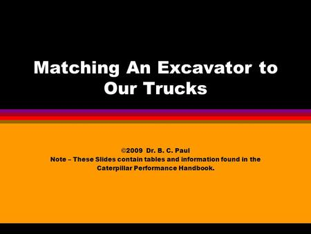 Matching An Excavator to Our Trucks ©2009 Dr. B. C. Paul Note – These Slides contain tables and information found in the Caterpillar Performance Handbook.
