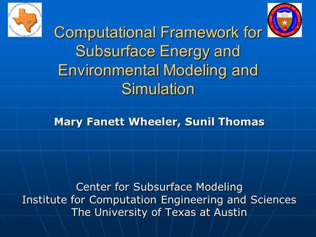 Computational Framework for Subsurface Energy and Environmental Modeling and Simulation Mary Fanett Wheeler, Sunil Thomas Center for Subsurface Modeling.