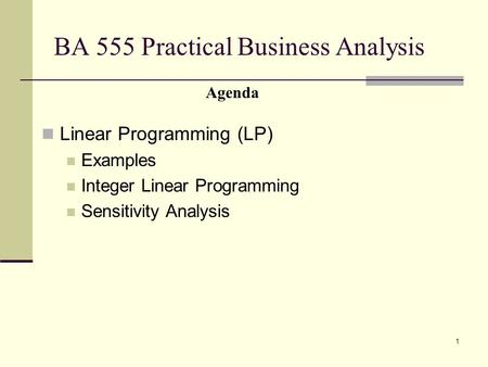 1 BA 555 Practical Business Analysis Linear Programming (LP) Examples Integer Linear Programming Sensitivity Analysis Agenda.