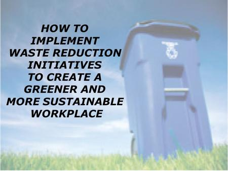 HOW TO IMPLEMENT WASTE REDUCTION INITIATIVES TO CREATE A GREENER AND MORE SUSTAINABLE WORKPLACE.