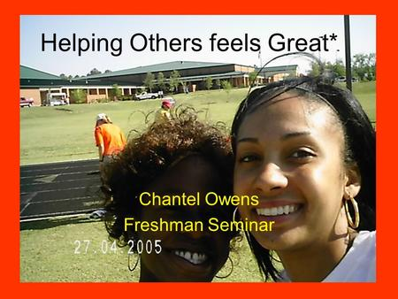 Helping Others feels Great* Chantel Owens Freshman Seminar.