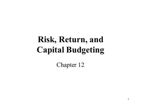 1 Risk, Return, and Capital Budgeting Chapter 12.