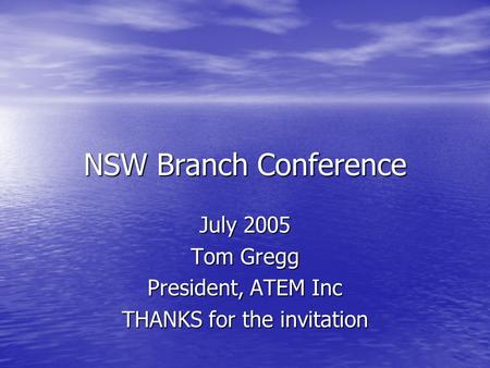 NSW Branch Conference July 2005 Tom Gregg President, ATEM Inc THANKS for the invitation.